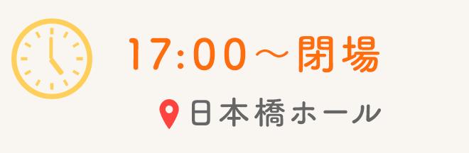 17:00〜閉場 日本橋ホール